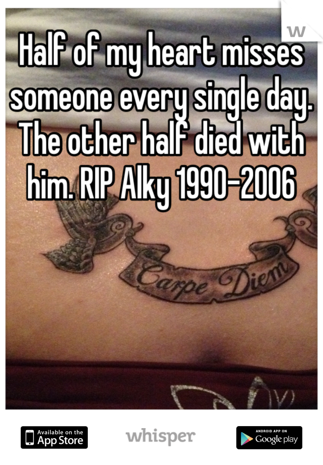 Half of my heart misses someone every single day. The other half died with him. RIP Alky 1990-2006