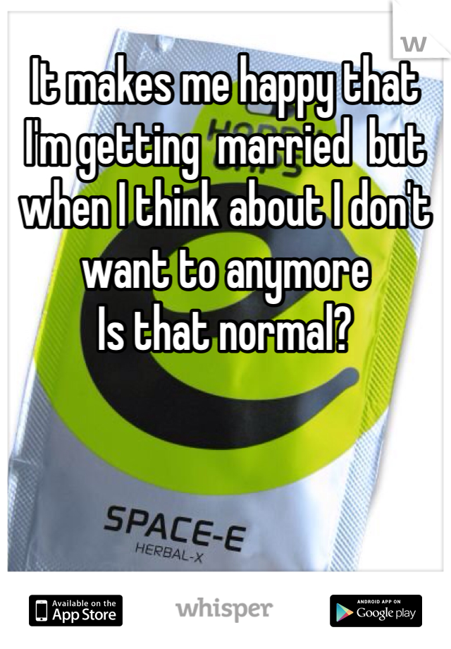 It makes me happy that I'm getting  married  but when I think about I don't want to anymore Is that normal?
