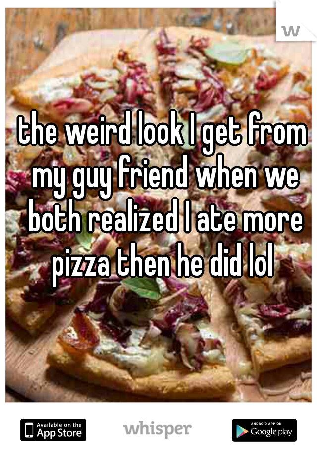 the weird look I get from my guy friend when we both realized I ate more pizza then he did lol