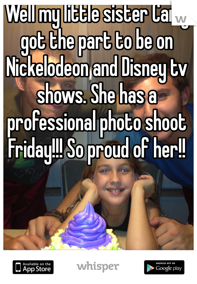 Well my little sister Carly got the part to be on Nickelodeon and Disney tv shows. She has a professional photo shoot Friday!!! So proud of her!!