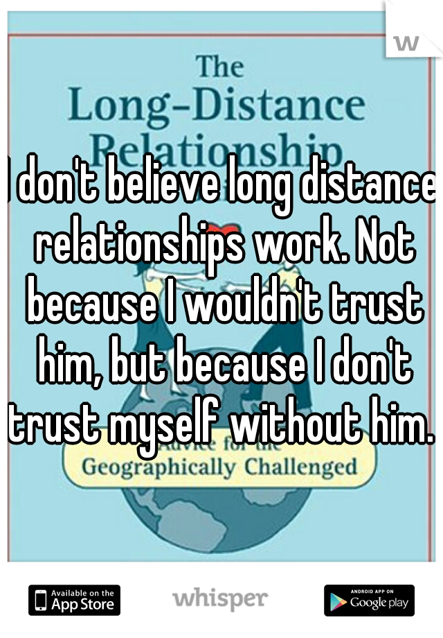 I don't believe long distance relationships work. Not because I wouldn't trust him, but because I don't trust myself without him.