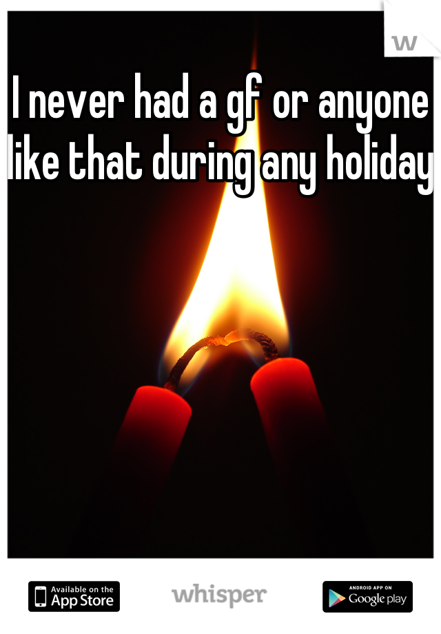 I never had a gf or anyone like that during any holiday