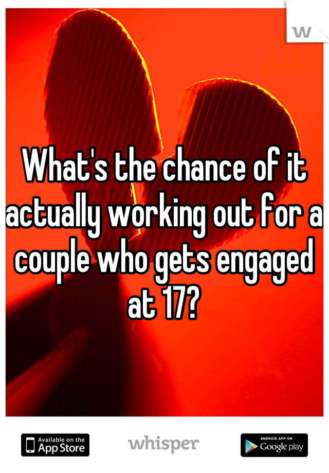 What's the chance of it actually working out for a couple who gets engaged at 17?