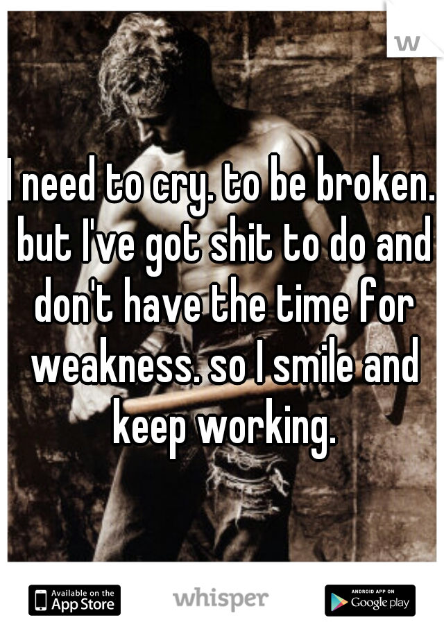 I need to cry. to be broken. but I've got shit to do and don't have the time for weakness. so I smile and keep working.