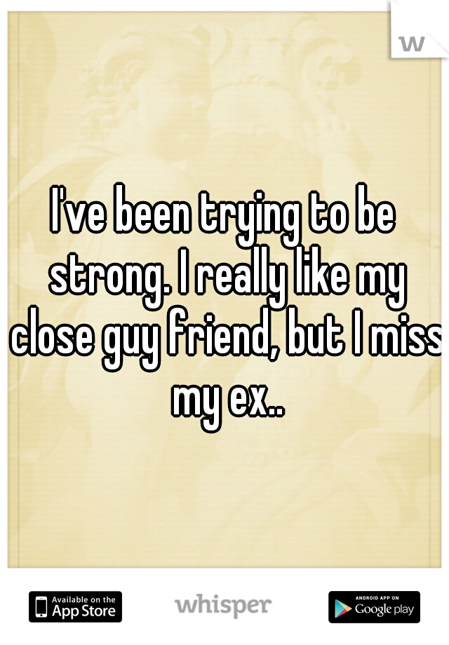 I've been trying to be strong. I really like my close guy friend, but I miss my ex..