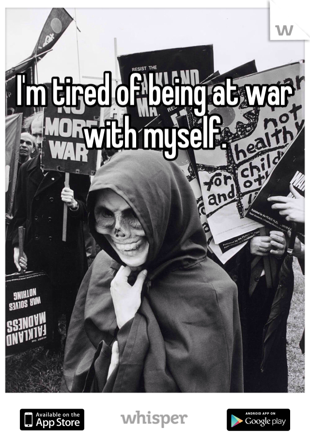 I'm tired of being at war with myself.
