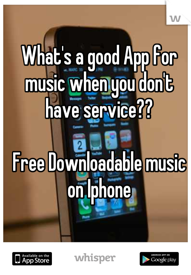 What's a good App for music when you don't have service??   Free Downloadable music on Iphone
