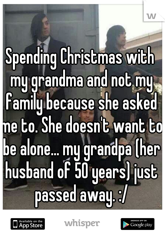 Spending Christmas with my grandma and not my family because she asked me to. She doesn't want to be alone... my grandpa (her husband of 50 years) just passed away. :/