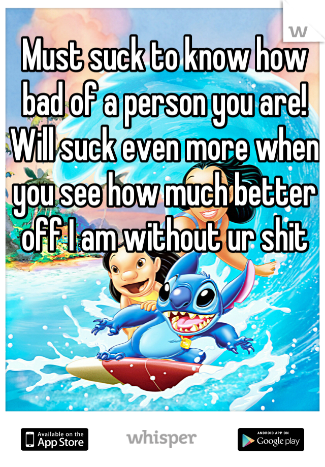 Must suck to know how bad of a person you are! Will suck even more when you see how much better off I am without ur shit