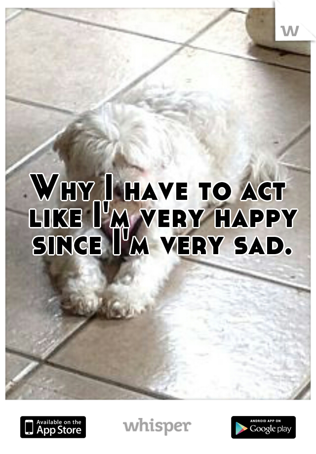 Why I have to act like I'm very happy since I'm very sad.