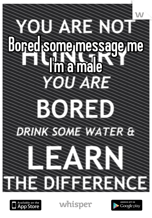 Bored some message me I'm a male