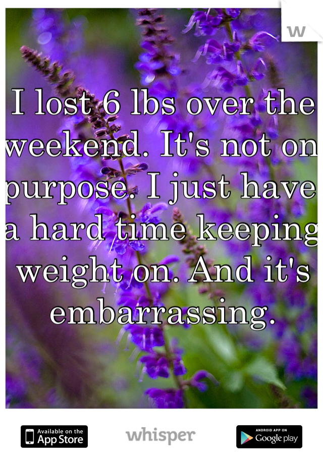 I lost 6 lbs over the weekend. It's not on purpose. I just have a hard time keeping weight on. And it's embarrassing.