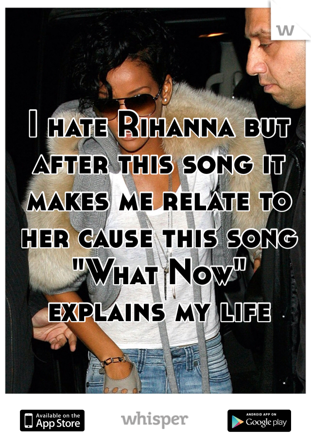"""I hate Rihanna but after this song it makes me relate to her cause this song """"What Now"""" explains my life"""