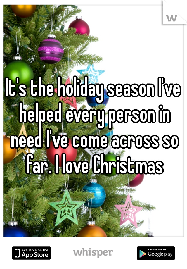 It's the holiday season I've helped every person in need I've come across so far. I love Christmas