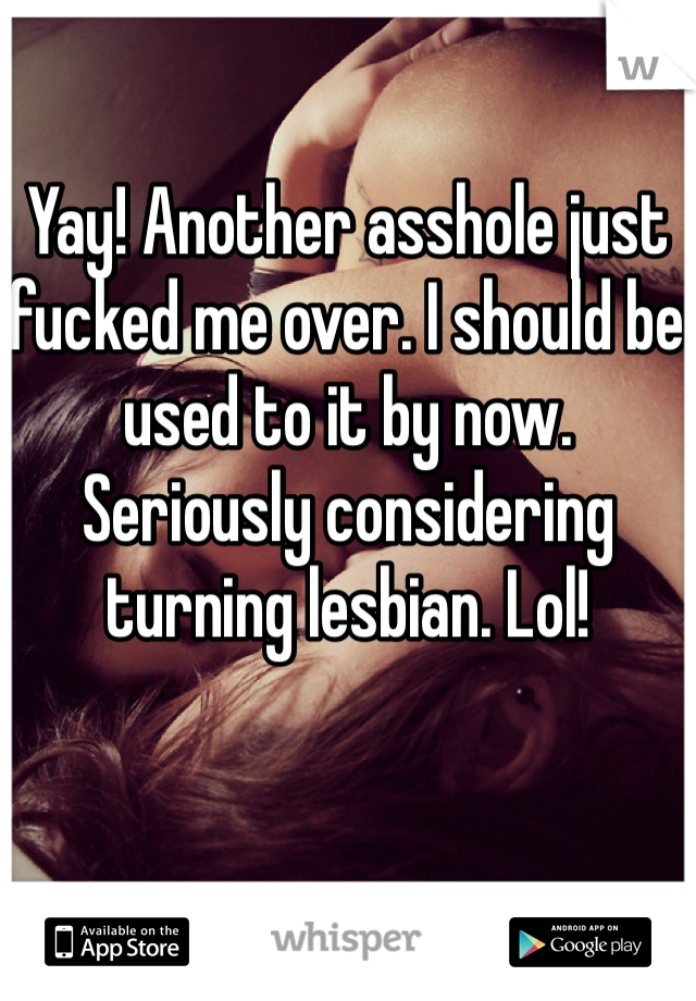 Yay! Another asshole just fucked me over. I should be used to it by now. Seriously considering turning lesbian. Lol!
