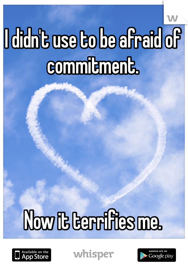 I didn't use to be afraid of commitment.      Now it terrifies me.