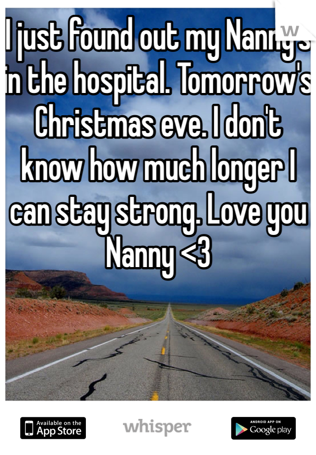 I just found out my Nanny's in the hospital. Tomorrow's Christmas eve. I don't know how much longer I can stay strong. Love you Nanny <3