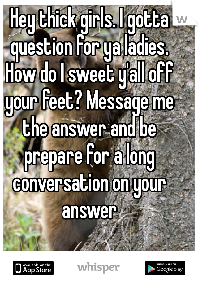 Hey thick girls. I gotta question for ya ladies. How do I sweet y'all off your feet? Message me the answer and be prepare for a long conversation on your answer