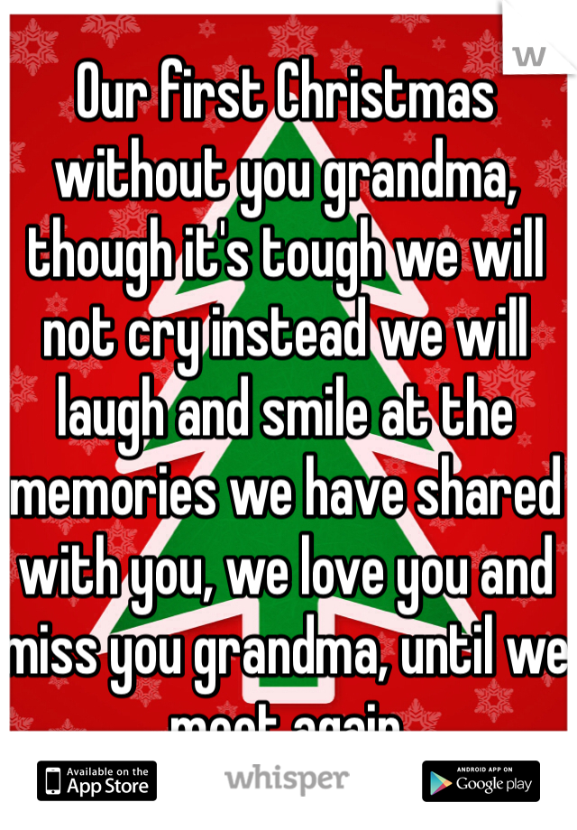 Our first Christmas without you grandma, though it's tough we will not cry instead we will laugh and smile at the memories we have shared with you, we love you and miss you grandma, until we meet again