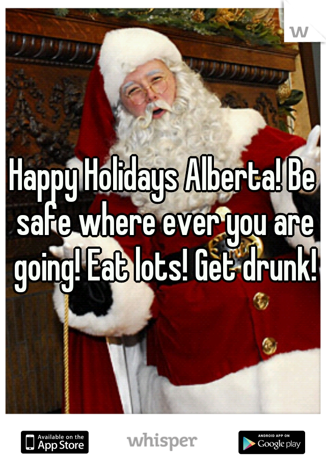 Happy Holidays Alberta! Be safe where ever you are going! Eat lots! Get drunk!