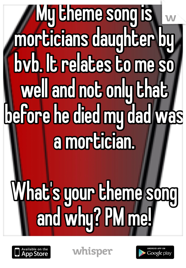 My theme song is morticians daughter by bvb. It relates to me so well and not only that before he died my dad was a mortician.   What's your theme song and why? PM me!