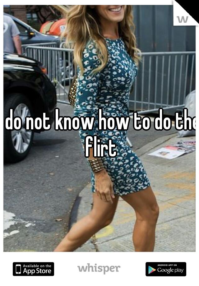 I do not know how to do the flirt