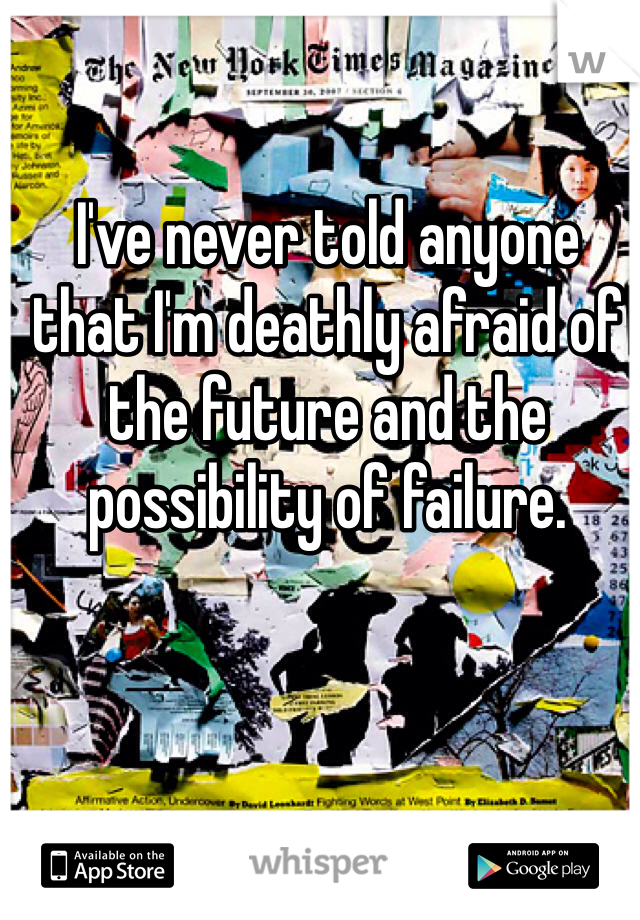 I've never told anyone that I'm deathly afraid of the future and the possibility of failure.