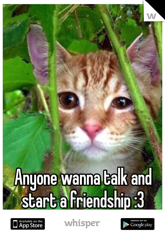 Anyone wanna talk and start a friendship :3