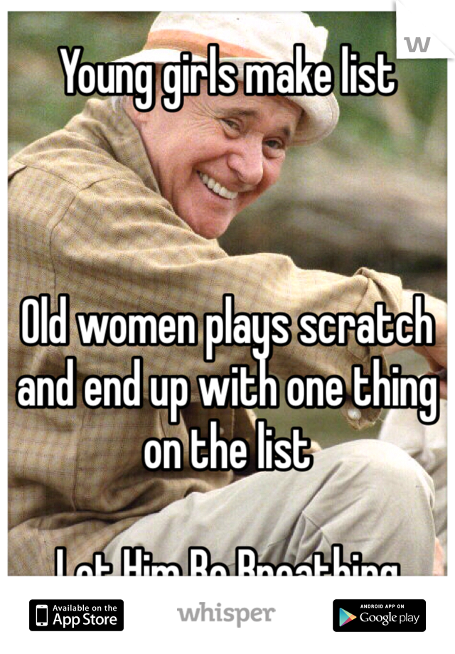 Young girls make list     Old women plays scratch and end up with one thing on the list   Let Him Be Breathing