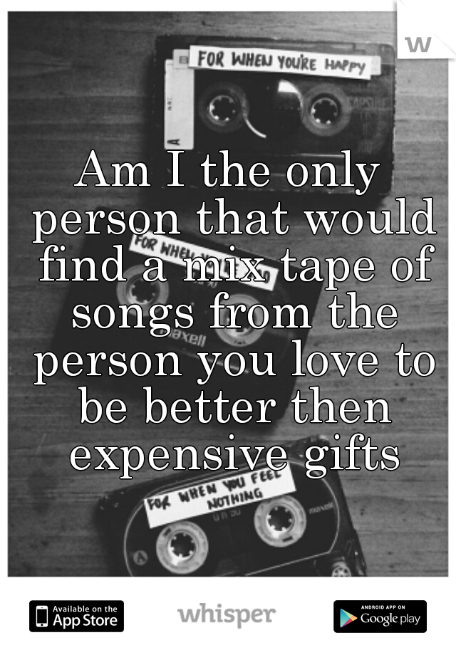 Am I the only person that would find a mix tape of songs from the person you love to be better then expensive gifts