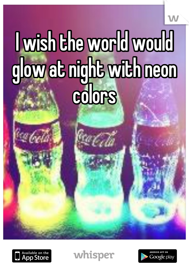 I wish the world would glow at night with neon colors