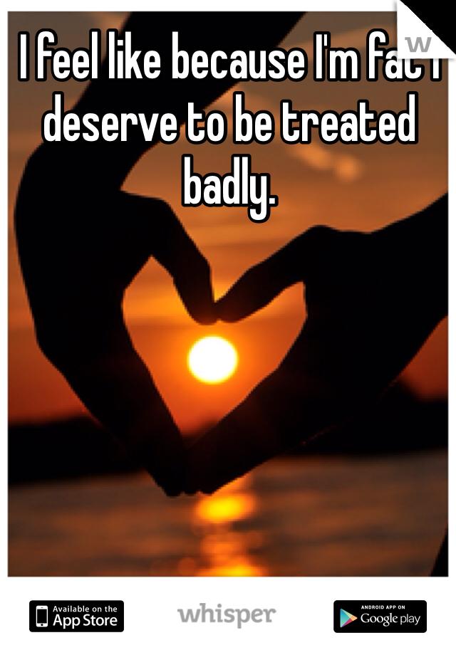 I feel like because I'm fat I deserve to be treated badly.