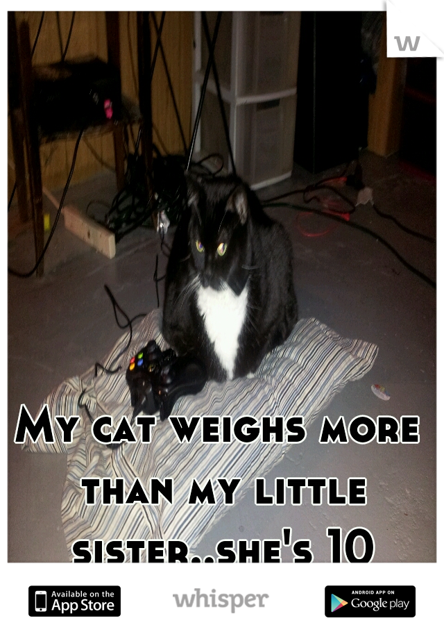 My cat weighs more than my little sister..she's 10