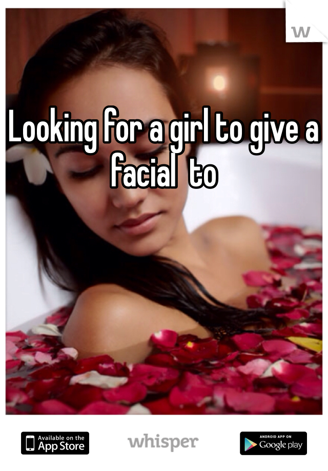 Looking for a girl to give a facial  to