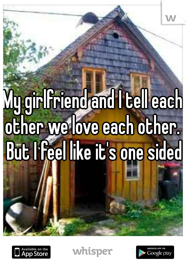 My girlfriend and I tell each other we love each other.  But I feel like it's one sided