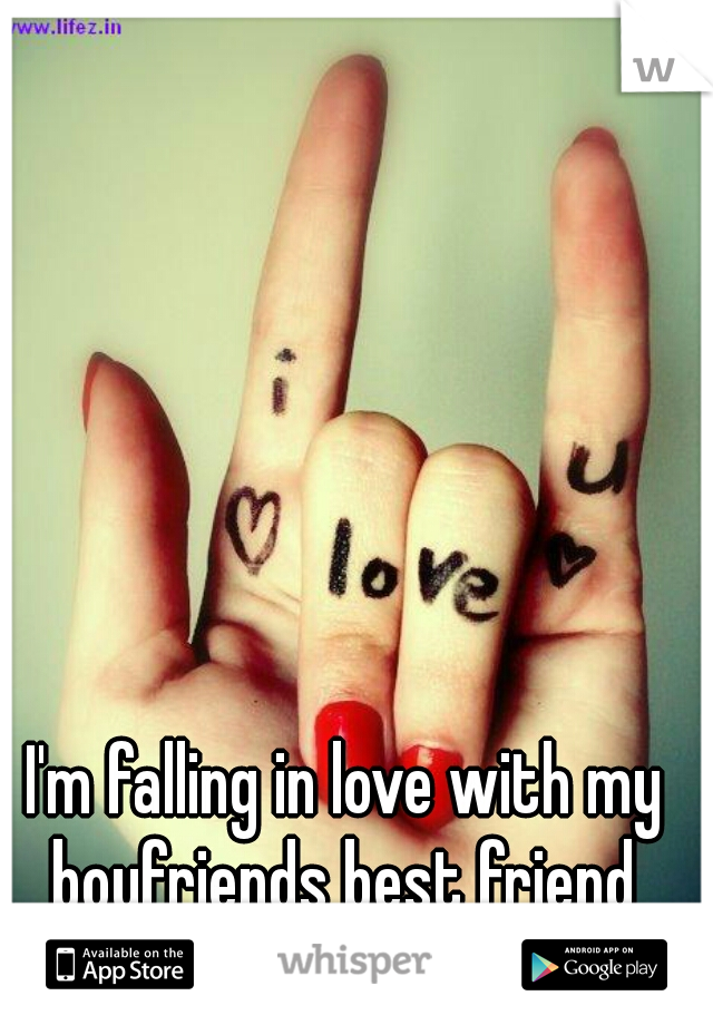 I'm falling in love with my boyfriends best friend