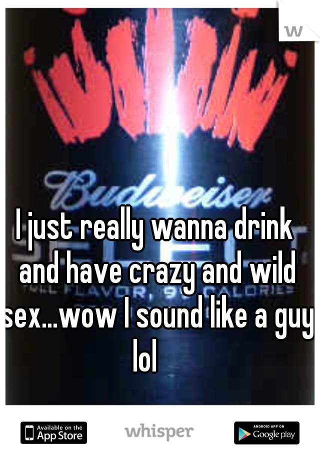 I just really wanna drink and have crazy and wild sex...wow I sound like a guy lol