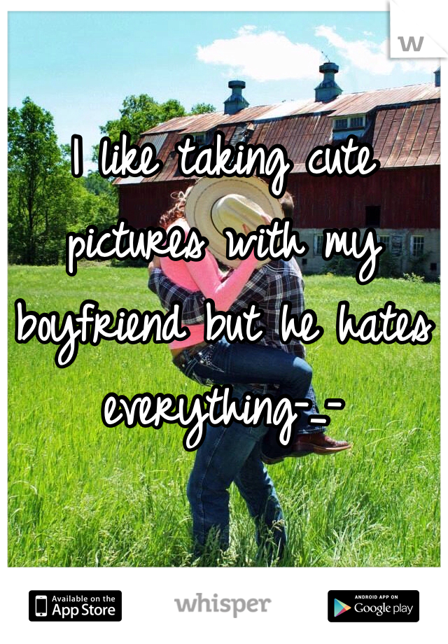I like taking cute pictures with my boyfriend but he hates everything-_-