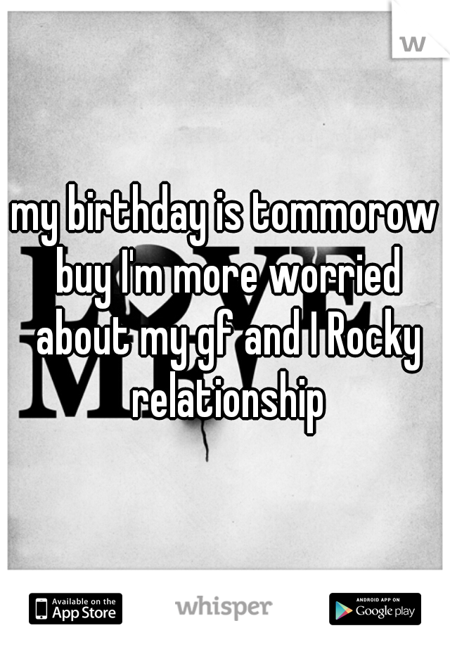 my birthday is tommorow buy I'm more worried about my gf and I Rocky relationship