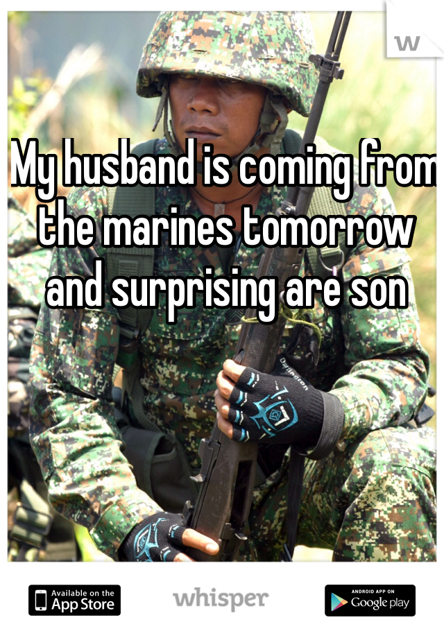 My husband is coming from the marines tomorrow and surprising are son