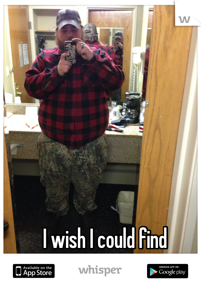I wish I could find someone. Yes that's me