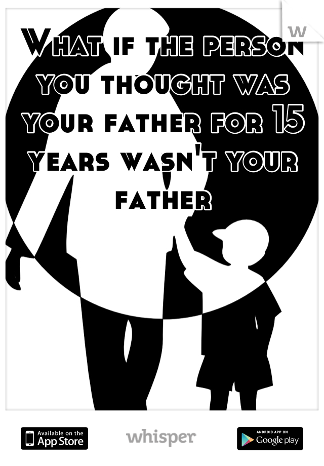 What if the person you thought was your father for 15 years wasn't your father