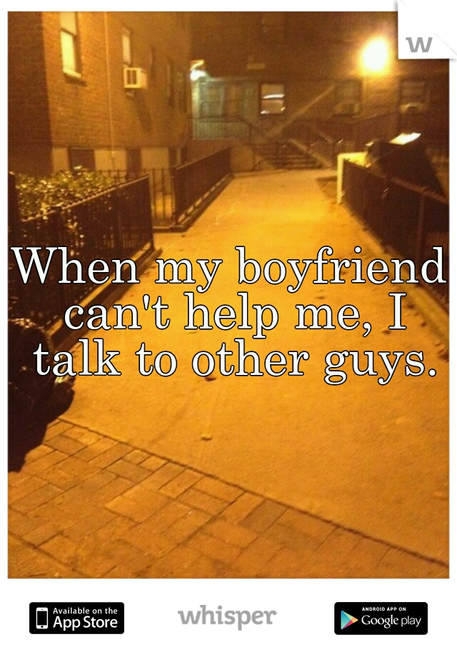 When my boyfriend can't help me, I talk to other guys.