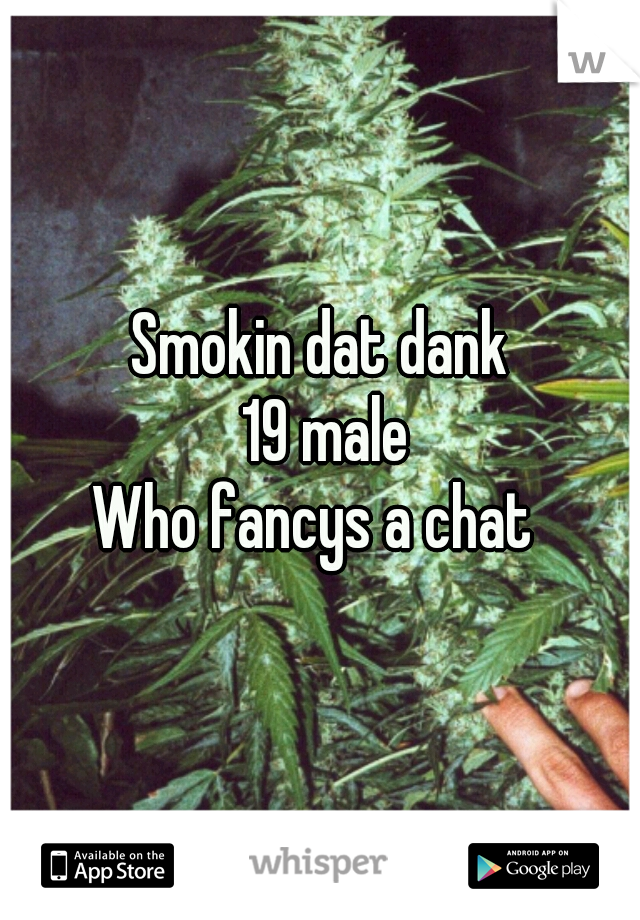 Smokin dat dank  19 male Who fancys a chat