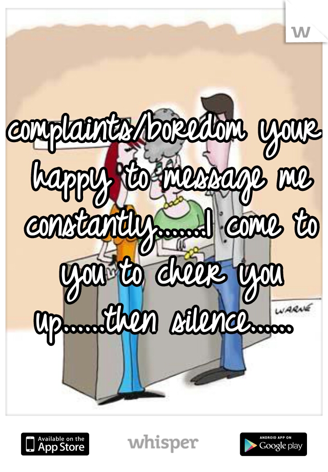 complaints/boredom your happy to message me constantly.......I come to you to cheer you up......then silence......
