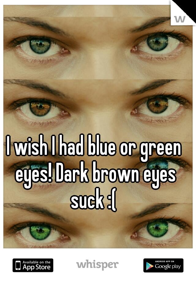 I wish I had blue or green eyes! Dark brown eyes suck :(