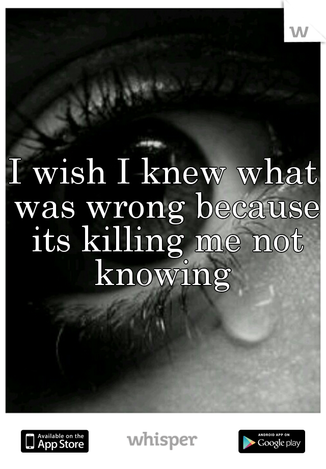 I wish I knew what was wrong because its killing me not knowing