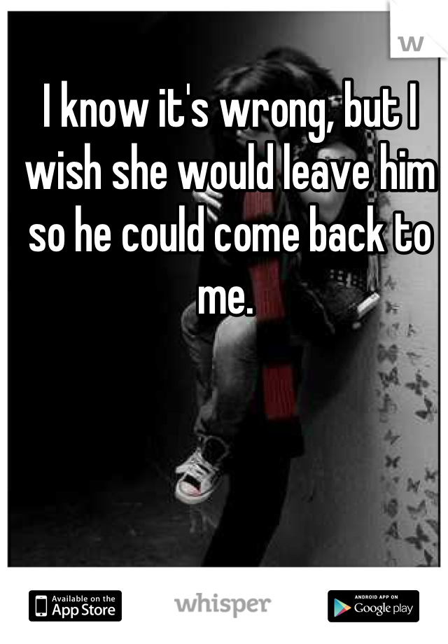 I know it's wrong, but I wish she would leave him so he could come back to me.