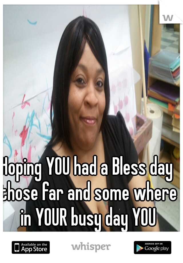 Hoping YOU had a Bless day those far and some where in YOUR busy day YOU thought about ME!!!