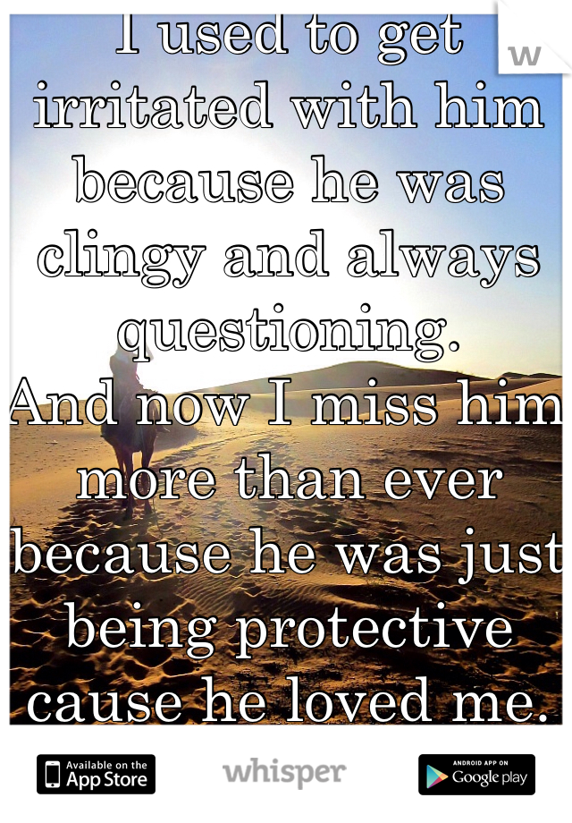 I used to get irritated with him because he was clingy and always questioning. And now I miss him more than ever because he was just being protective cause he loved me.